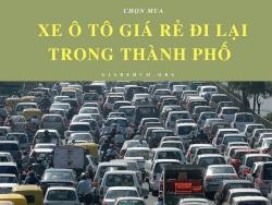 Chọn mua xe ô tô giá rẻ đi lại trong thành phố, 224, Uyên Vũ, , 26/07/2017 17:37:21